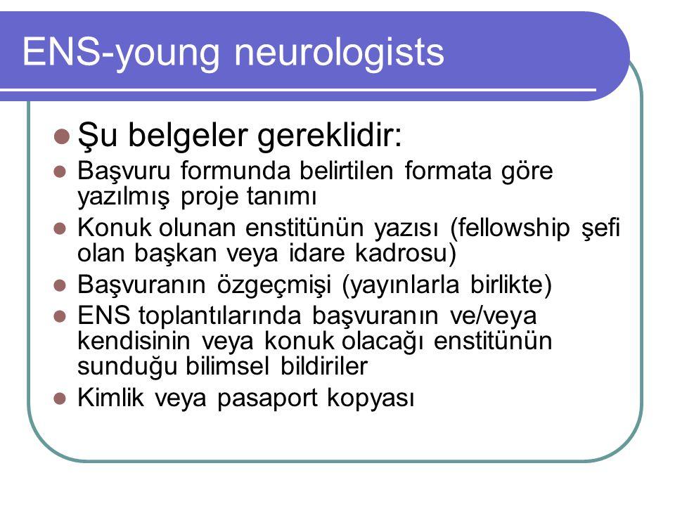 ENS-young neurologists Şu belgeler gereklidir: Başvuru formunda belirtilen formata göre yazılmış proje tanımı Konuk olunan enstitünün yazısı (fellowship şefi olan başkan veya idare kadrosu) Başvuranın özgeçmişi (yayınlarla birlikte) ENS toplantılarında başvuranın ve/veya kendisinin veya konuk olacağı enstitünün sunduğu bilimsel bildiriler Kimlik veya pasaport kopyası