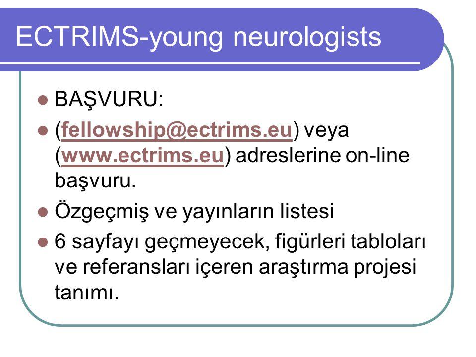 ECTRIMS-young neurologists BAŞVURU: (fellowship@ectrims.eu) veya (www.ectrims.eu) adreslerine on-line başvuru.fellowship@ectrims.euwww.ectrims.eu Özgeçmiş ve yayınların listesi 6 sayfayı geçmeyecek, figürleri tabloları ve referansları içeren araştırma projesi tanımı.