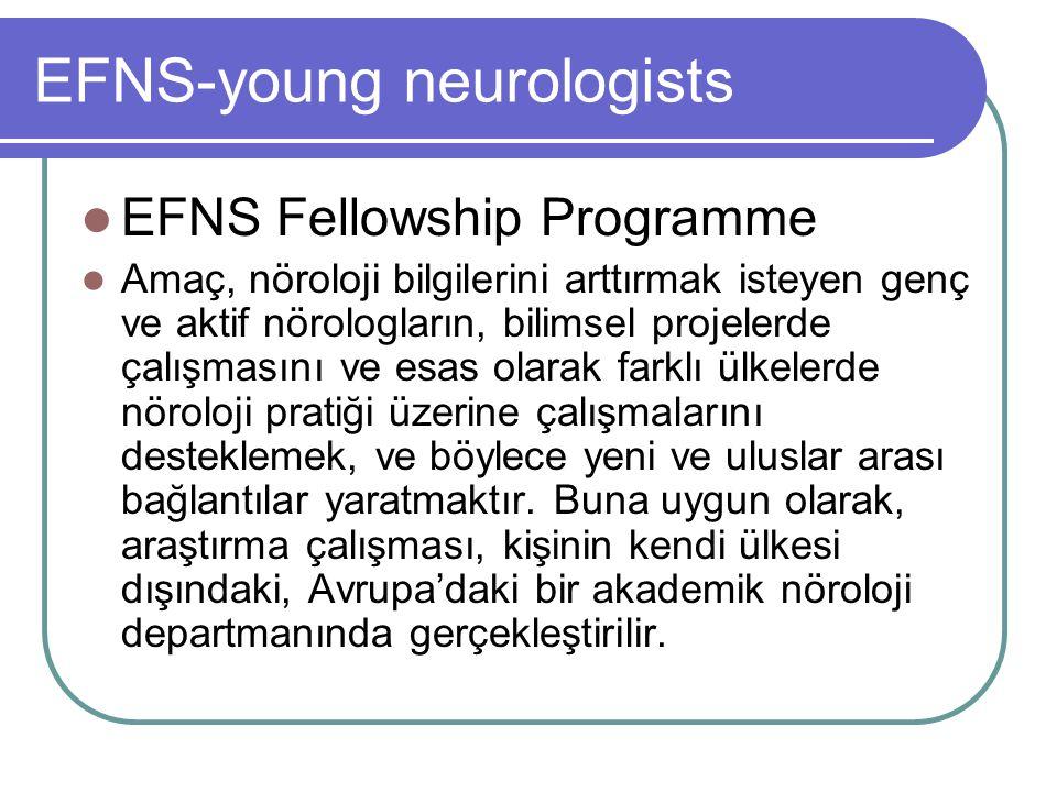 EFNS-young neurologists EFNS Fellowship Programme Amaç, nöroloji bilgilerini arttırmak isteyen genç ve aktif nörologların, bilimsel projelerde çalışmasını ve esas olarak farklı ülkelerde nöroloji pratiği üzerine çalışmalarını desteklemek, ve böylece yeni ve uluslar arası bağlantılar yaratmaktır.