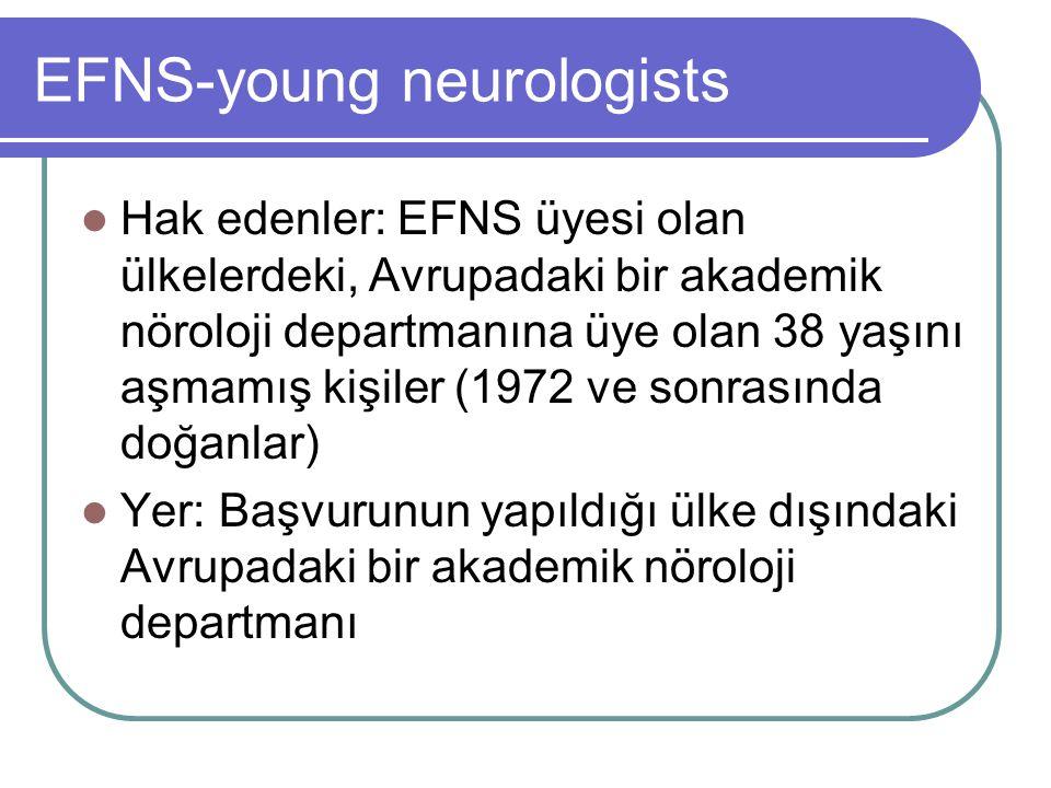 EFNS-young neurologists Hak edenler: EFNS üyesi olan ülkelerdeki, Avrupadaki bir akademik nöroloji departmanına üye olan 38 yaşını aşmamış kişiler (1972 ve sonrasında doğanlar) Yer: Başvurunun yapıldığı ülke dışındaki Avrupadaki bir akademik nöroloji departmanı