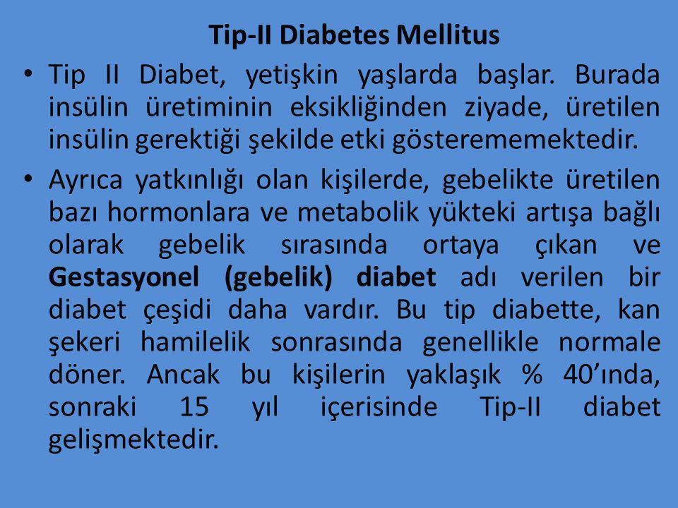 Tip-II Diabetes Mellitus Tip II Diabet, yetişkin yaşlarda başlar. Burada insülin üretiminin eksikliğinden ziyade, üretilen insülin gerektiği şekilde e