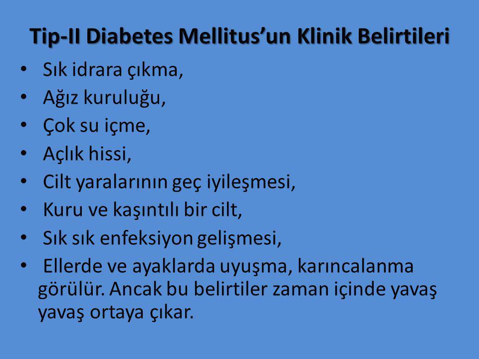 Tip-II Diabetes Mellitus'un Klinik Belirtileri Sık idrara çıkma, Ağız kuruluğu, Çok su içme, Açlık hissi, Cilt yaralarının geç iyileşmesi, Kuru ve kaşıntılı bir cilt, Sık sık enfeksiyon gelişmesi, Ellerde ve ayaklarda uyuşma, karıncalanma görülür.
