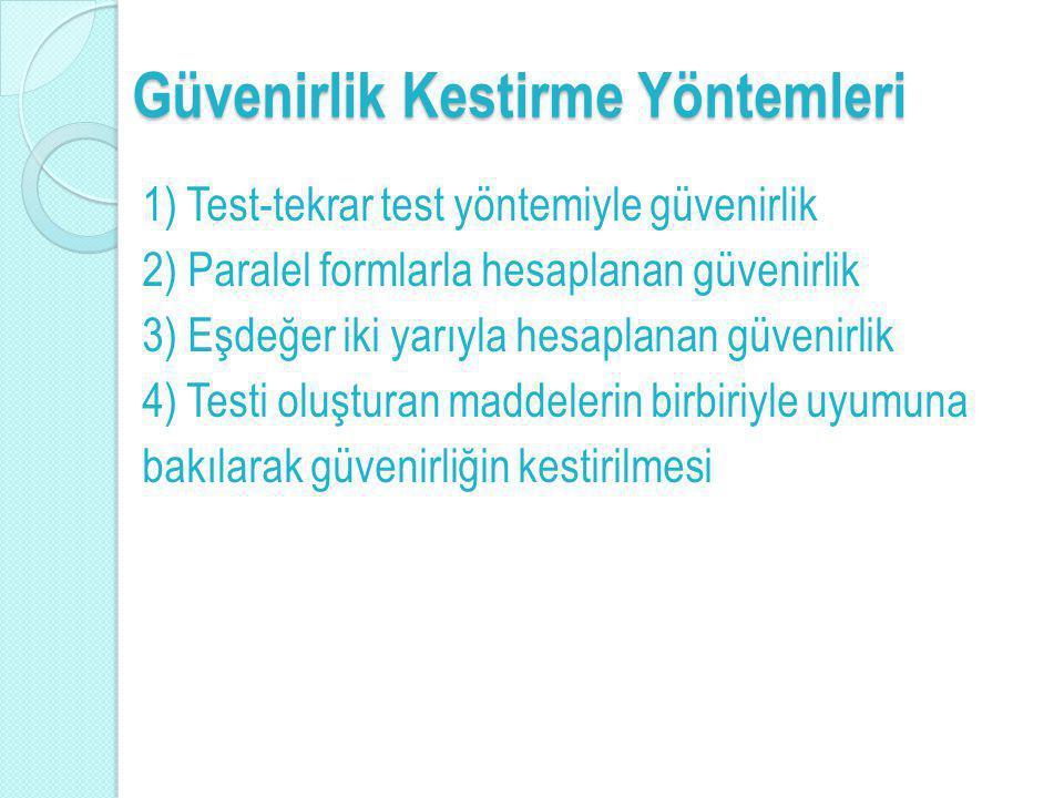 Güvenirlik Kestirme Yöntemleri 1) Test-tekrar test yöntemiyle güvenirlik 2) Paralel formlarla hesaplanan güvenirlik 3) Eşdeğer iki yarıyla hesaplanan