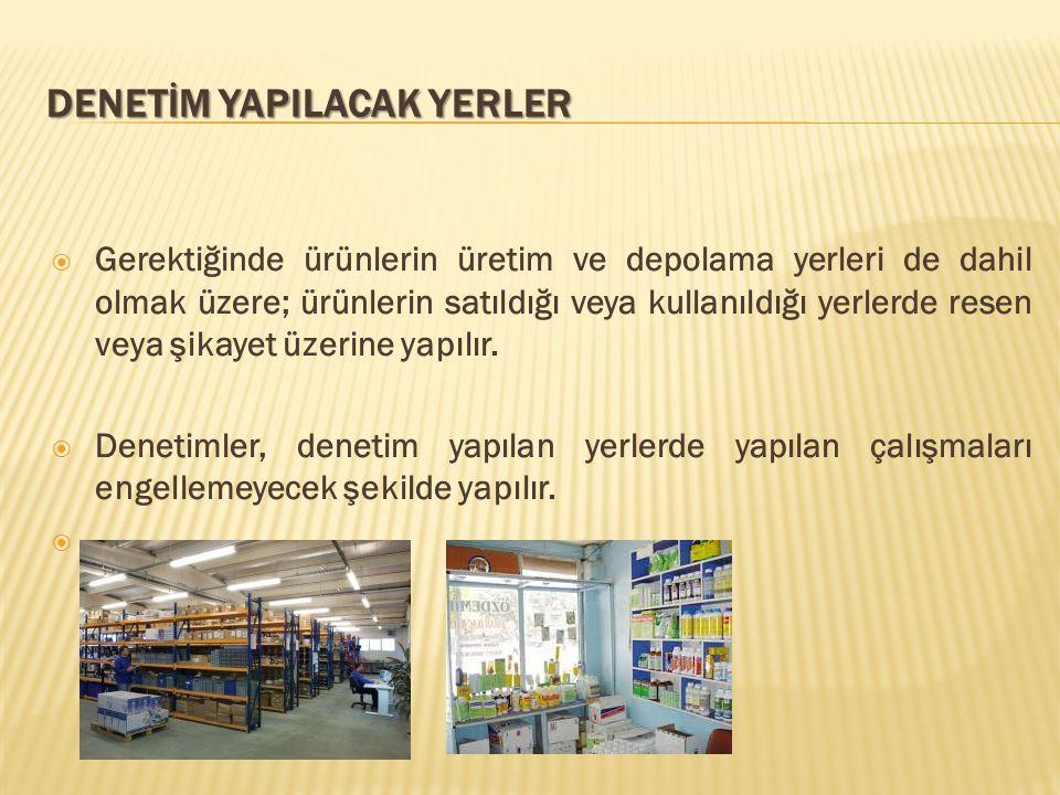 DENETİM YAPILACAK YERLER  Gerektiğinde ürünlerin üretim ve depolama yerleri de dahil olmak üzere; ürünlerin satıldığı veya kullanıldığı yerlerde resen veya şikayet üzerine yapılır.