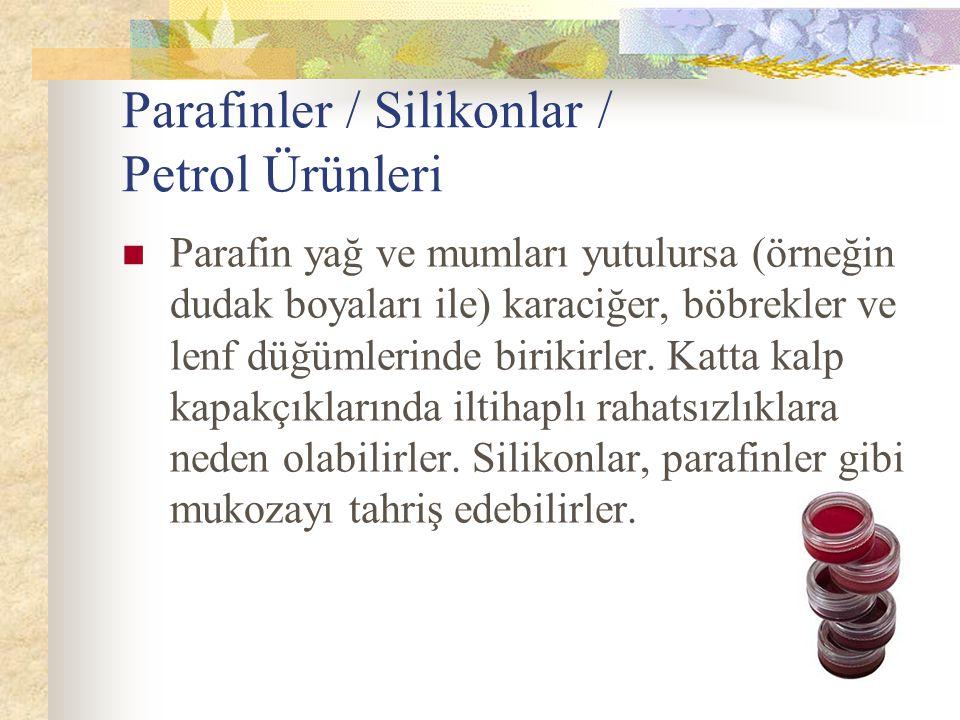 Parafinler / Silikonlar / Petrol Ürünleri Parafin yağ ve mumları yutulursa (örneğin dudak boyaları ile) karaciğer, böbrekler ve lenf düğümlerinde biri
