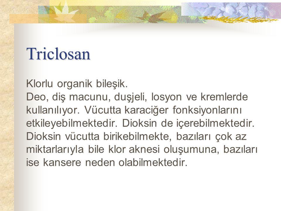 Triclosan Triclosan Klorlu organik bileşik. Deo, diş macunu, duşjeli, losyon ve kremlerde kullanılıyor. Vücutta karaciğer fonksiyonlarını etkileyebilm