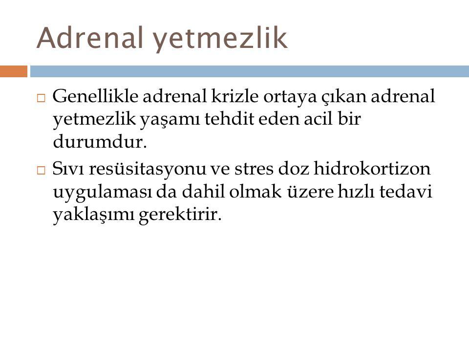 Adrenal yetmezlik  Genellikle adrenal krizle ortaya çıkan adrenal yetmezlik yaşamı tehdit eden acil bir durumdur.  Sıvı resüsitasyonu ve stres doz h