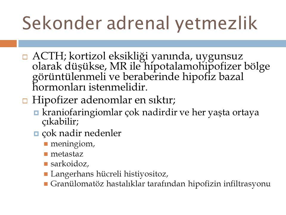 Sekonder adrenal yetmezlik  ACTH; kortizol eksikliği yanında, uygunsuz olarak düşükse, MR ile hipotalamohipofizer bölge görüntülenmeli ve beraberinde