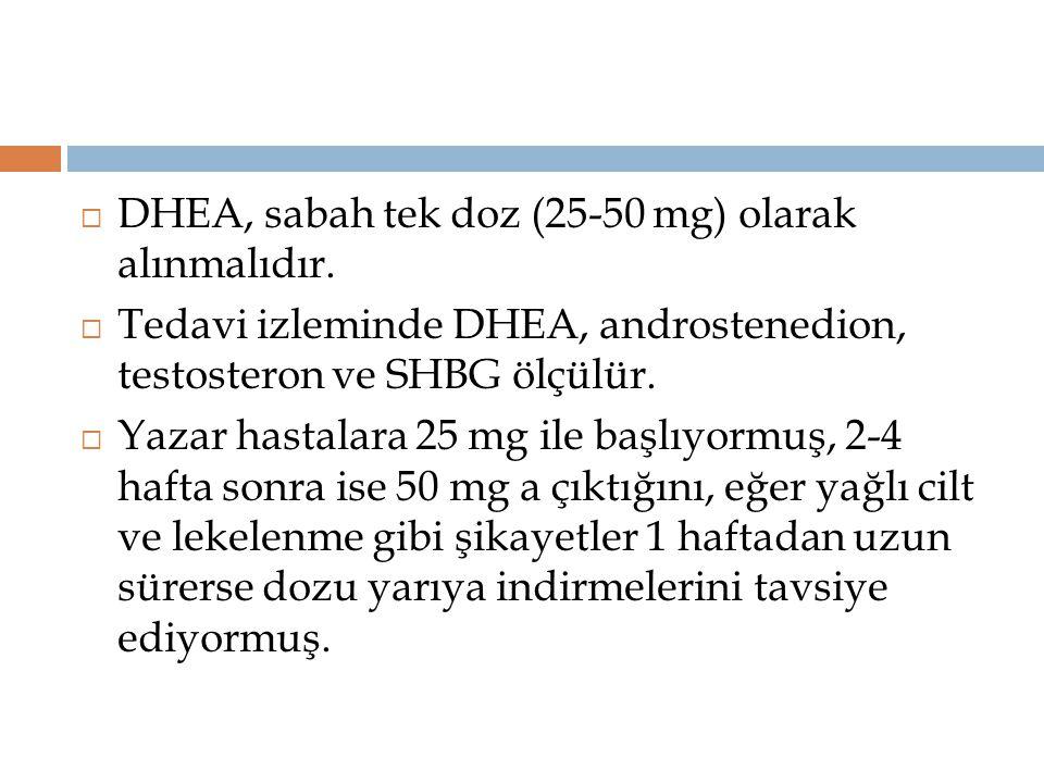  DHEA, sabah tek doz (25-50 mg) olarak alınmalıdır.  Tedavi izleminde DHEA, androstenedion, testosteron ve SHBG ölçülür.  Yazar hastalara 25 mg ile