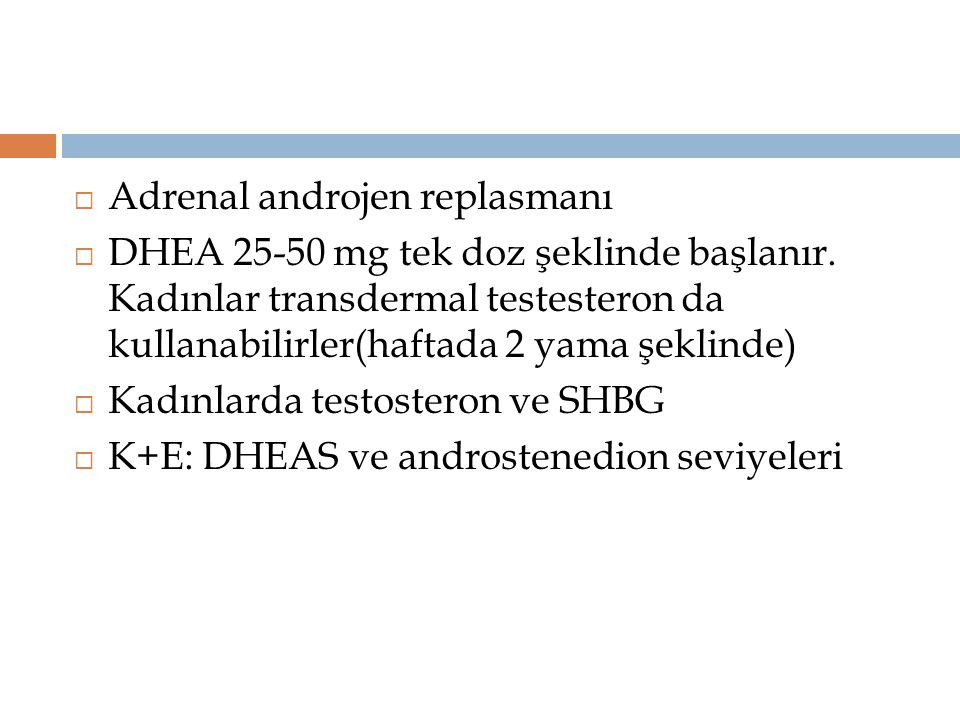  Adrenal androjen replasmanı  DHEA 25-50 mg tek doz şeklinde başlanır. Kadınlar transdermal testesteron da kullanabilirler(haftada 2 yama şeklinde)