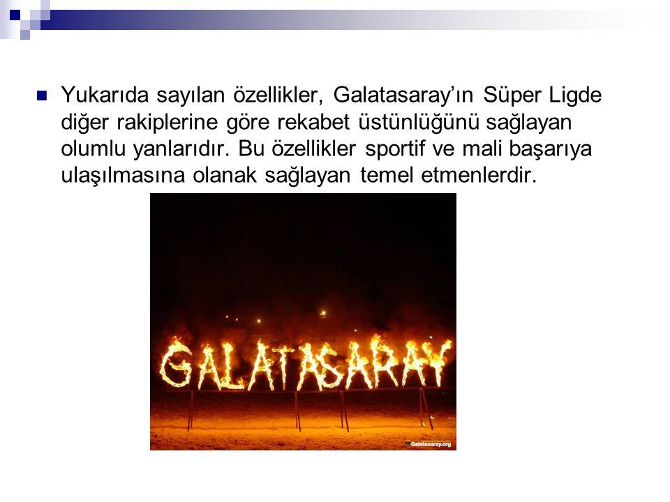 Yukarıda sayılan özellikler, Galatasaray'ın Süper Ligde diğer rakiplerine göre rekabet üstünlüğünü sağlayan olumlu yanlarıdır. Bu özellikler sportif v