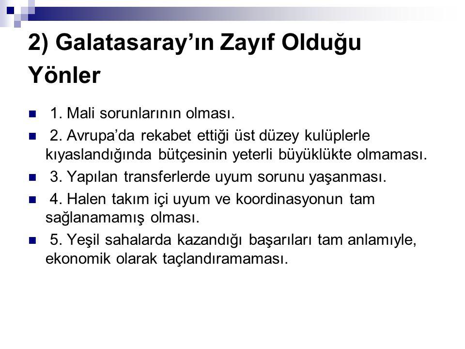 2) Galatasaray'ın Zayıf Olduğu Yönler 1. Mali sorunlarının olması. 2. Avrupa'da rekabet ettiği üst düzey kulüplerle kıyaslandığında bütçesinin yeterli