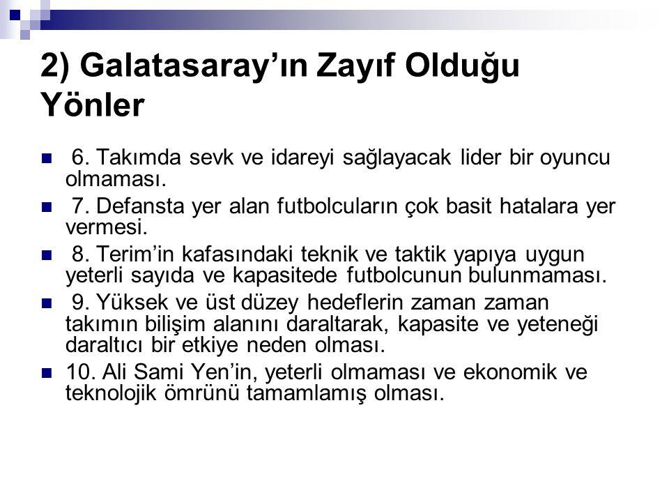 2) Galatasaray'ın Zayıf Olduğu Yönler 6. Takımda sevk ve idareyi sağlayacak lider bir oyuncu olmaması. 7. Defansta yer alan futbolcuların çok basit ha