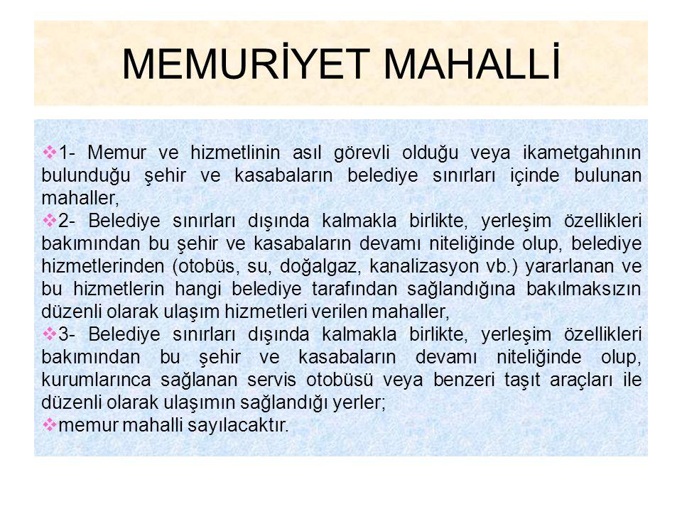 MEMURİYET MAHALLİ  1- Memur ve hizmetlinin asıl görevli olduğu veya ikametgahının bulunduğu şehir ve kasabaların belediye sınırları içinde bulunan ma