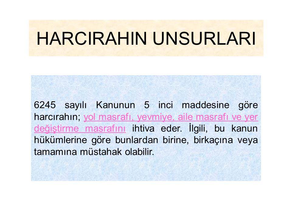 HARCIRAHIN UNSURLARI 6245 sayılı Kanunun 5 inci maddesine göre harcırahın; yol masrafı, yevmiye, aile masrafı ve yer değiştirme masrafını ihtiva eder.