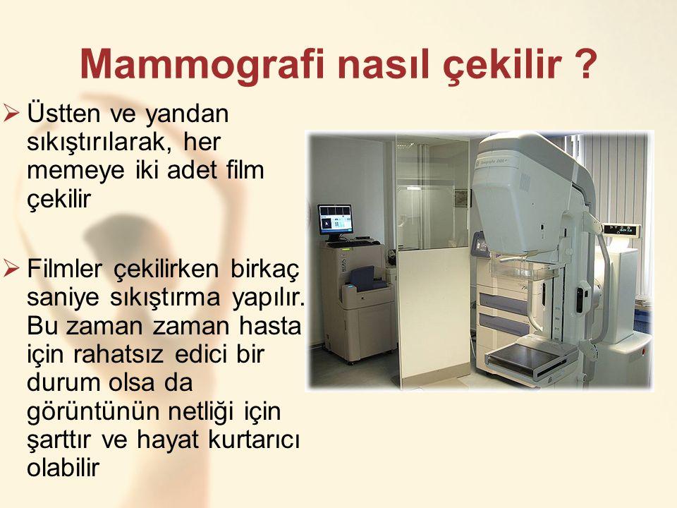 Mammografi nasıl çekilir ?  Üstten ve yandan sıkıştırılarak, her memeye iki adet film çekilir  Filmler çekilirken birkaç saniye sıkıştırma yapılır.