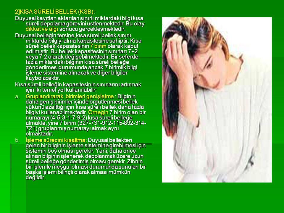 2]KISA SÜRELİ BELLEK (KSB) : Duyusal kayıttan aktarılan sınırlı miktardaki bilgi kısa süreli depolama görevini üstlenmektedir. Bu olay dikkat ve algı
