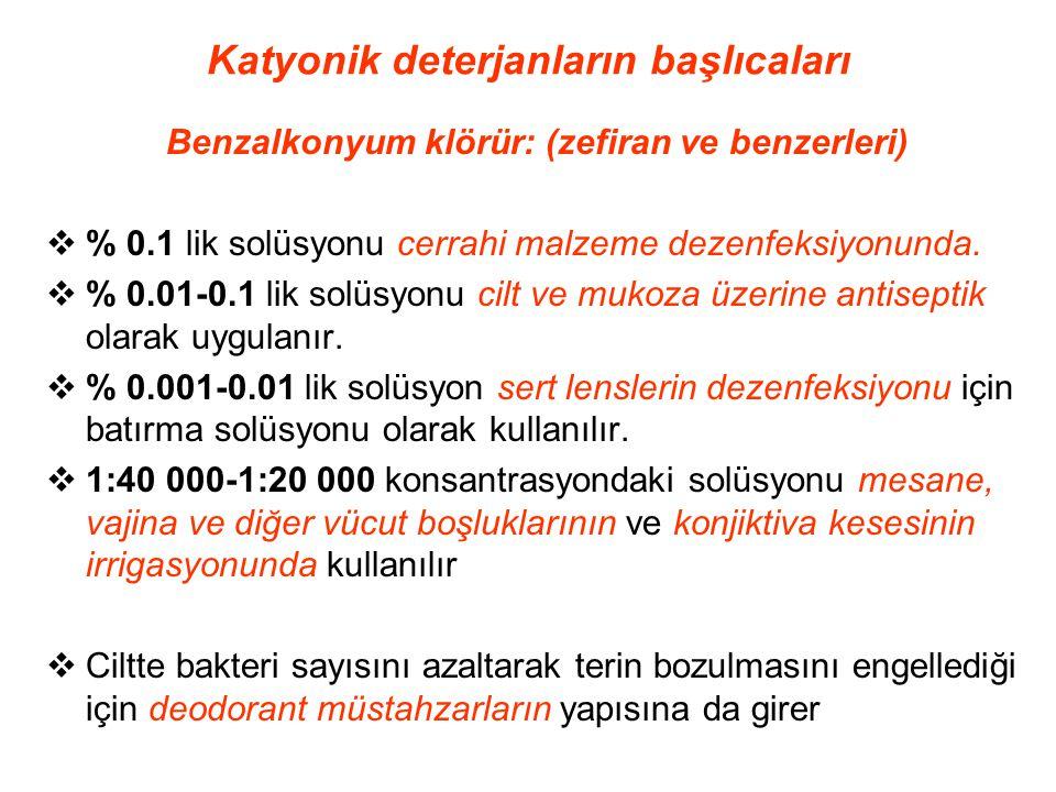 Katyonik deterjanların başlıcaları Benzalkonyum klörür: (zefiran ve benzerleri)  % 0.1 lik solüsyonu cerrahi malzeme dezenfeksiyonunda.  % 0.01-0.1