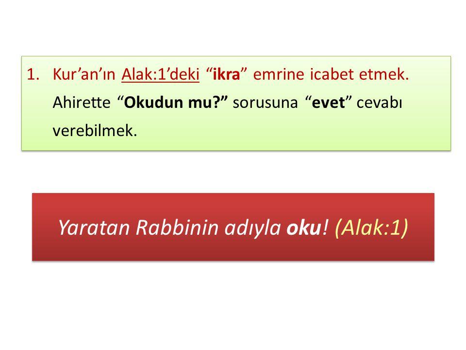 Yaratan Rabbinin adıyla oku.(Alak:1) 1.Kur'an'ın Alak:1'deki ikra emrine icabet etmek.