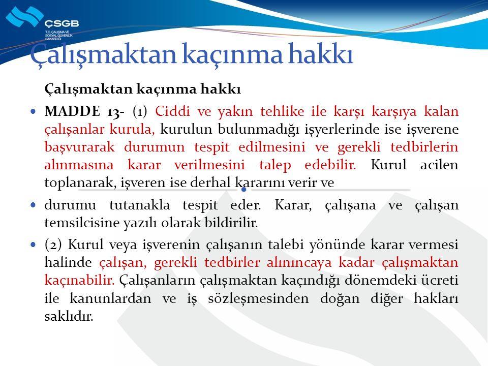 Çalışmaktan kaçınma hakkı MADDE 13- (1) Ciddi ve yakın tehlike ile karşı karşıya kalan çalışanlar kurula, kurulun bulunmadığı işyerlerinde ise işveren