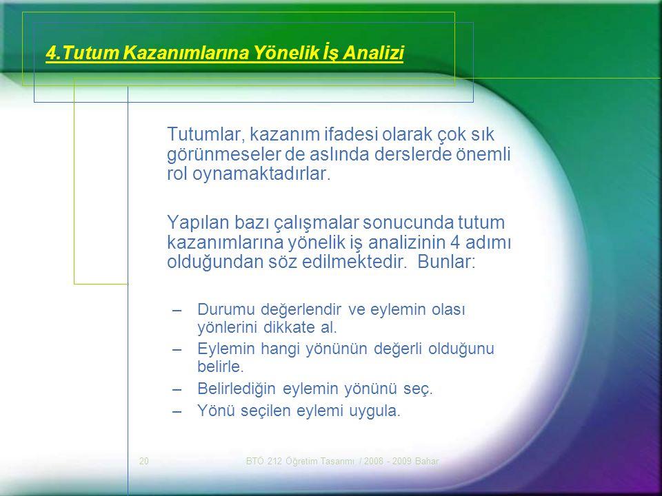 BTÖ 212 Öğretim Tasarımı / 2008 - 2009 Bahar20 4.Tutum Kazanımlarına Yönelik İş Analizi Tutumlar, kazanım ifadesi olarak çok sık görünmeseler de aslın