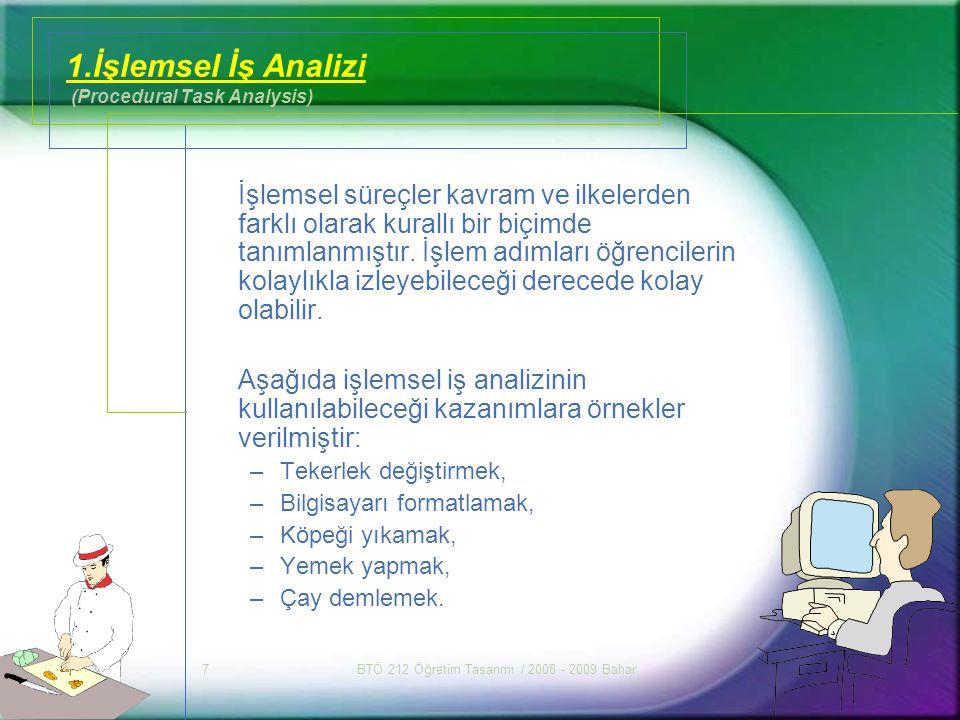 BTÖ 212 Öğretim Tasarımı / 2008 - 2009 Bahar7 1.İşlemsel İş Analizi (Procedural Task Analysis) İşlemsel süreçler kavram ve ilkelerden farklı olarak ku