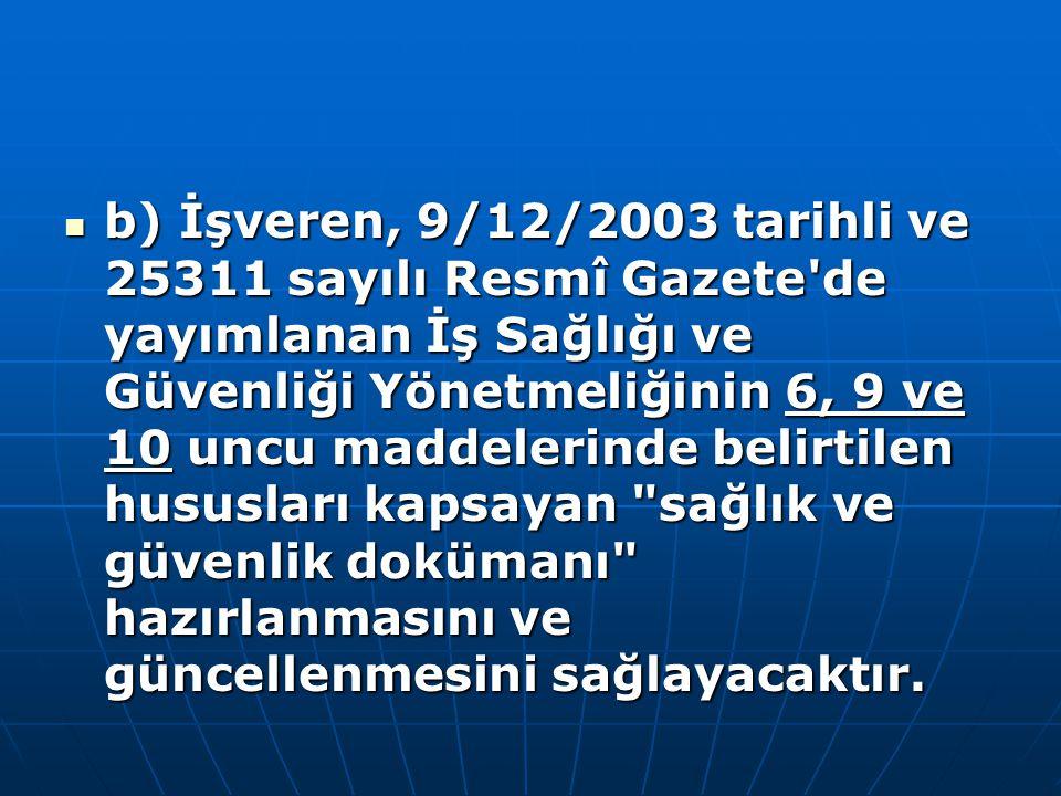 b) İşveren, 9/12/2003 tarihli ve 25311 sayılı Resmî Gazete'de yayımlanan İş Sağlığı ve Güvenliği Yönetmeliğinin 6, 9 ve 10 uncu maddelerinde belirtile