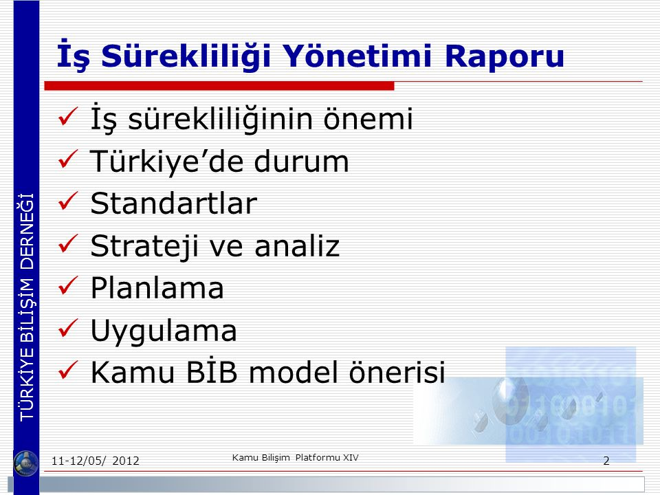 TÜRKİYE BİLİŞİM DERNEĞİ İş Sürekliliği Yönetimi Raporu İş sürekliliğinin önemi Türkiye'de durum Standartlar Strateji ve analiz Planlama Uygulama Kamu BİB model önerisi 11-12/05/ 2012 Kamu Bilişim Platformu XIV 2