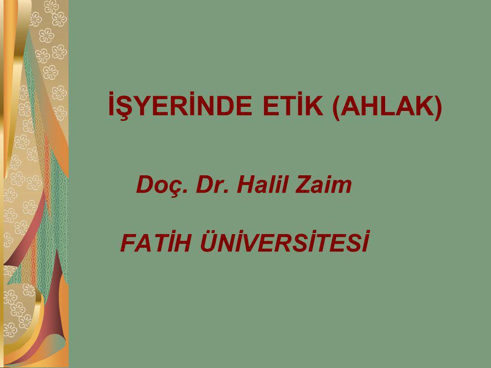 İŞYERİNDE ETİK (AHLAK) Doç. Dr. Halil Zaim FATİH ÜNİVERSİTESİ