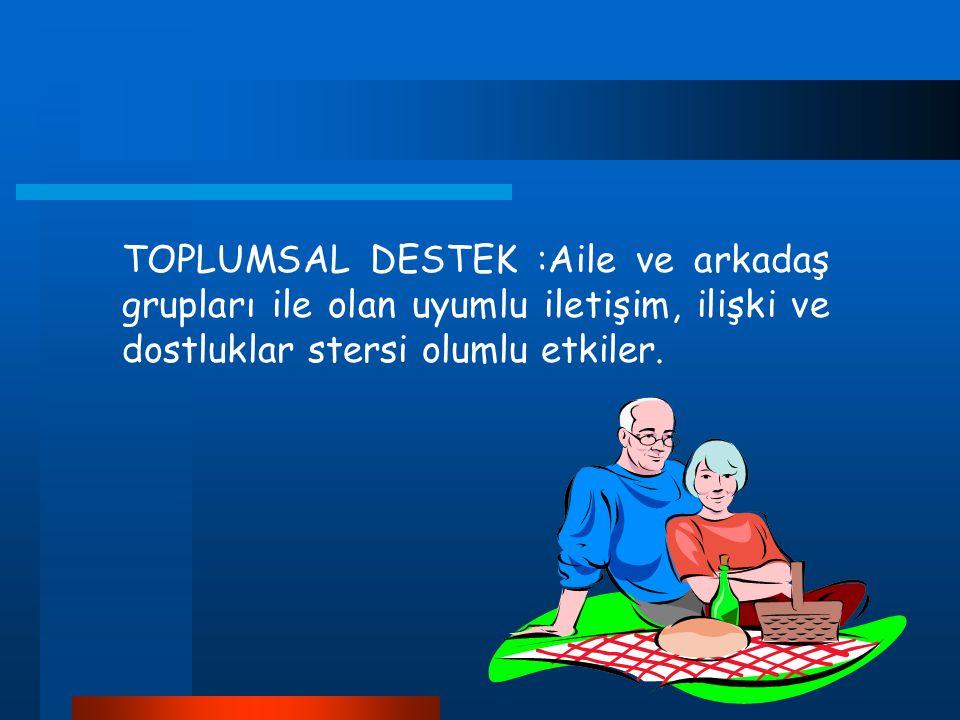 TOPLUMSAL DESTEK :Aile ve arkadaş grupları ile olan uyumlu iletişim, ilişki ve dostluklar stersi olumlu etkiler.