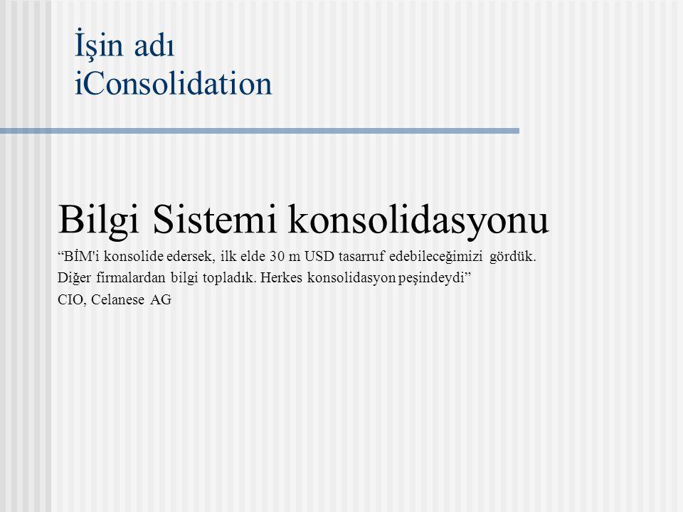 İşin adı iConsolidation Bilgi Sistemi konsolidasyonu BİM i konsolide edersek, ilk elde 30 m USD tasarruf edebileceğimizi gördük.