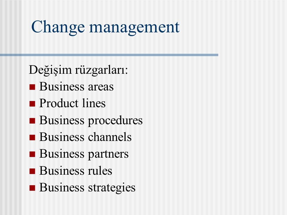Change management Değişim rüzgarları: Business areas Product lines Business procedures Business channels Business partners Business rules Business strategies