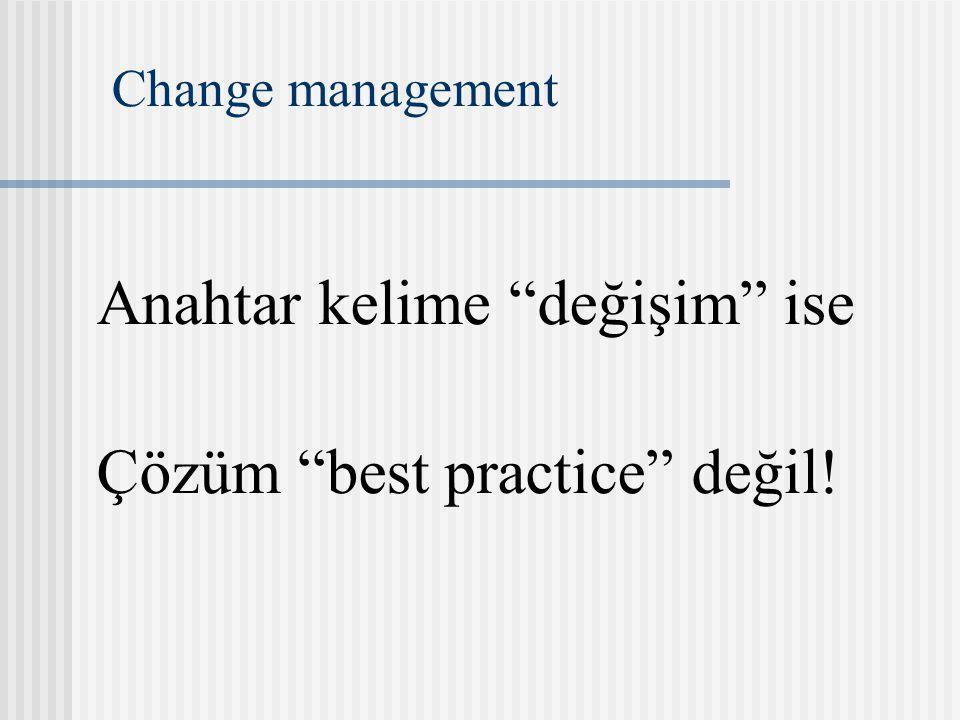 Change management Anahtar kelime değişim ise Çözüm best practice değil!