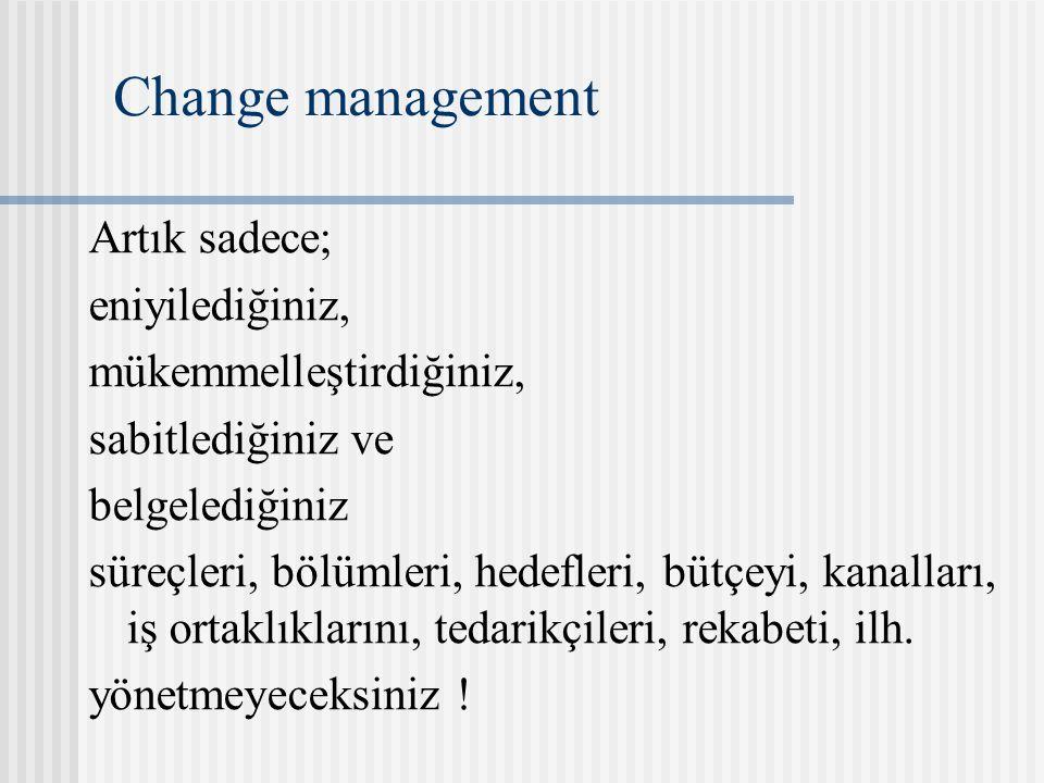 Change management Artık sadece; eniyilediğiniz, mükemmelleştirdiğiniz, sabitlediğiniz ve belgelediğiniz süreçleri, bölümleri, hedefleri, bütçeyi, kanalları, iş ortaklıklarını, tedarikçileri, rekabeti, ilh.