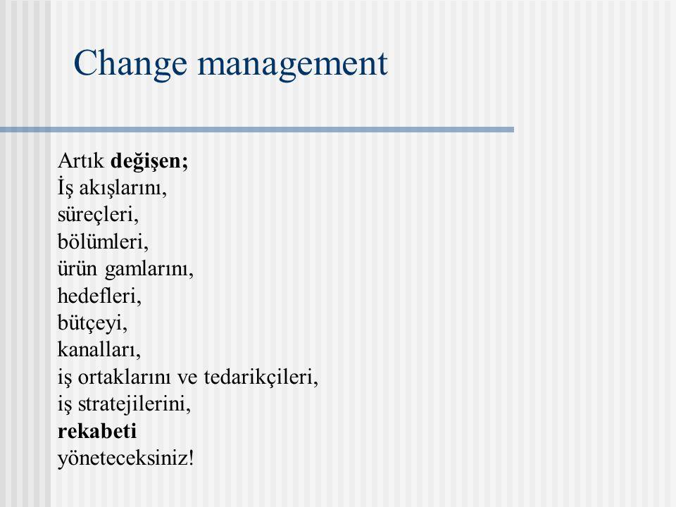 Change management Artık değişen; İş akışlarını, süreçleri, bölümleri, ürün gamlarını, hedefleri, bütçeyi, kanalları, iş ortaklarını ve tedarikçileri,