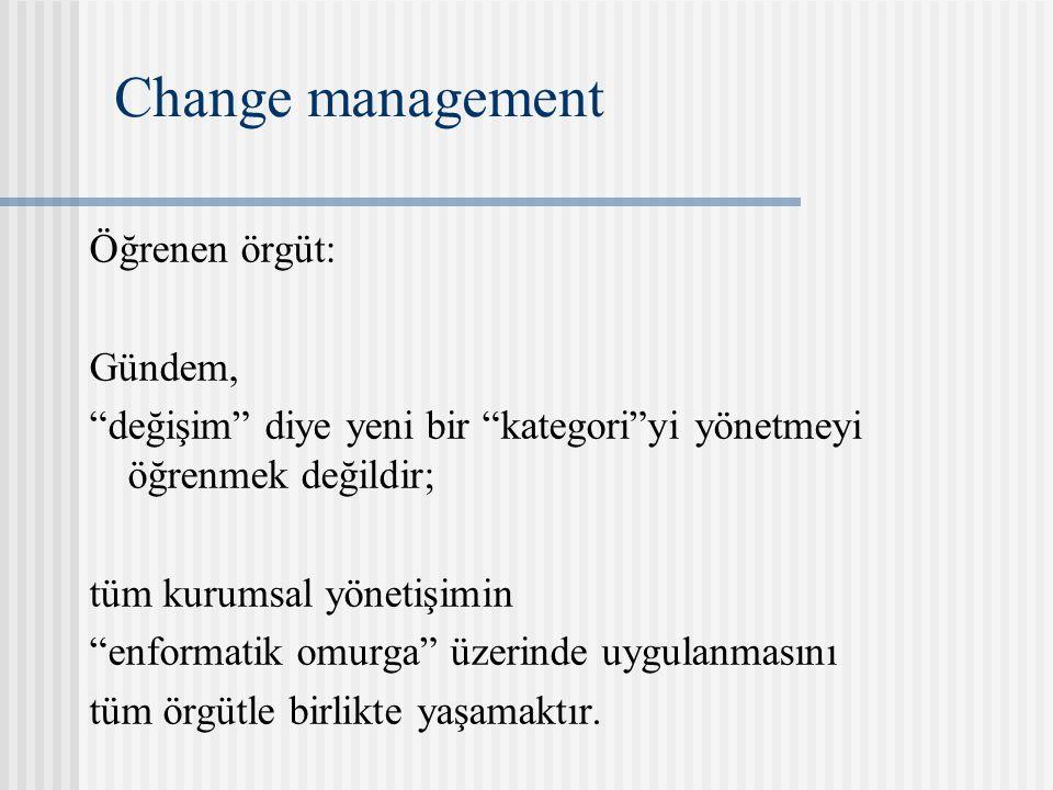 Change management Öğrenen örgüt: Gündem, değişim diye yeni bir kategori yi yönetmeyi öğrenmek değildir; tüm kurumsal yönetişimin enformatik omurga üzerinde uygulanmasını tüm örgütle birlikte yaşamaktır.
