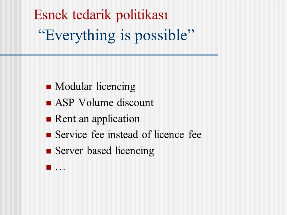 Esnek tedarik politikası Everything is possible Modular licencing ASP Volume discount Rent an application Service fee instead of licence fee Server based licencing …