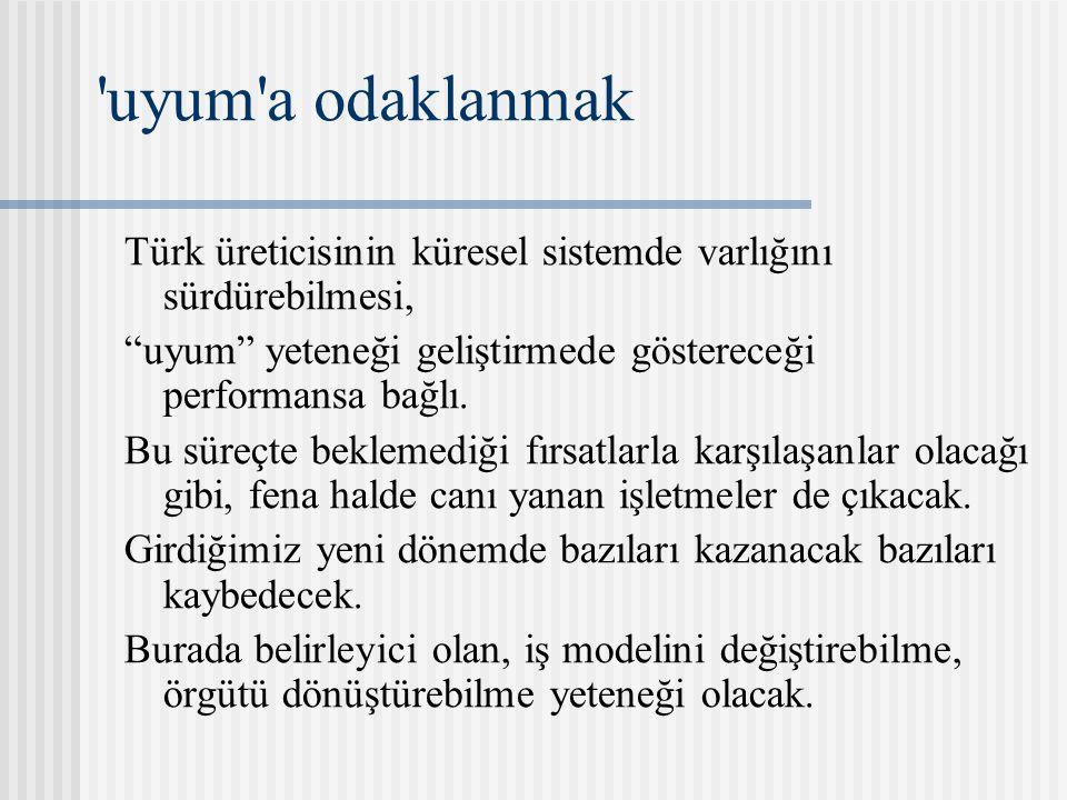 """'uyum'a odaklanmak Türk üreticisinin küresel sistemde varlığını sürdürebilmesi, """"uyum"""" yeteneği geliştirmede göstereceği performansa bağlı. Bu süreçte"""