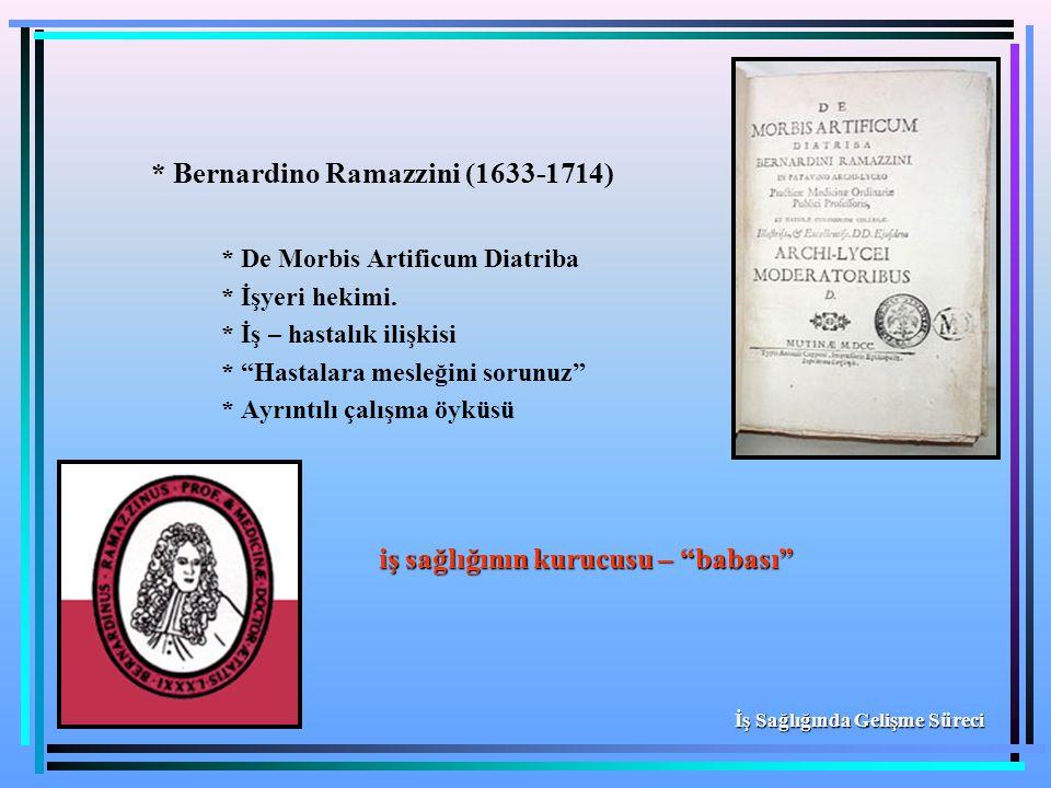 """* Bernardino Ramazzini (1633-1714) * De Morbis Artificum Diatriba * İşyeri hekimi. * İş – hastalık ilişkisi * """"Hastalara mesleğini sorunuz"""" * Ayrıntıl"""
