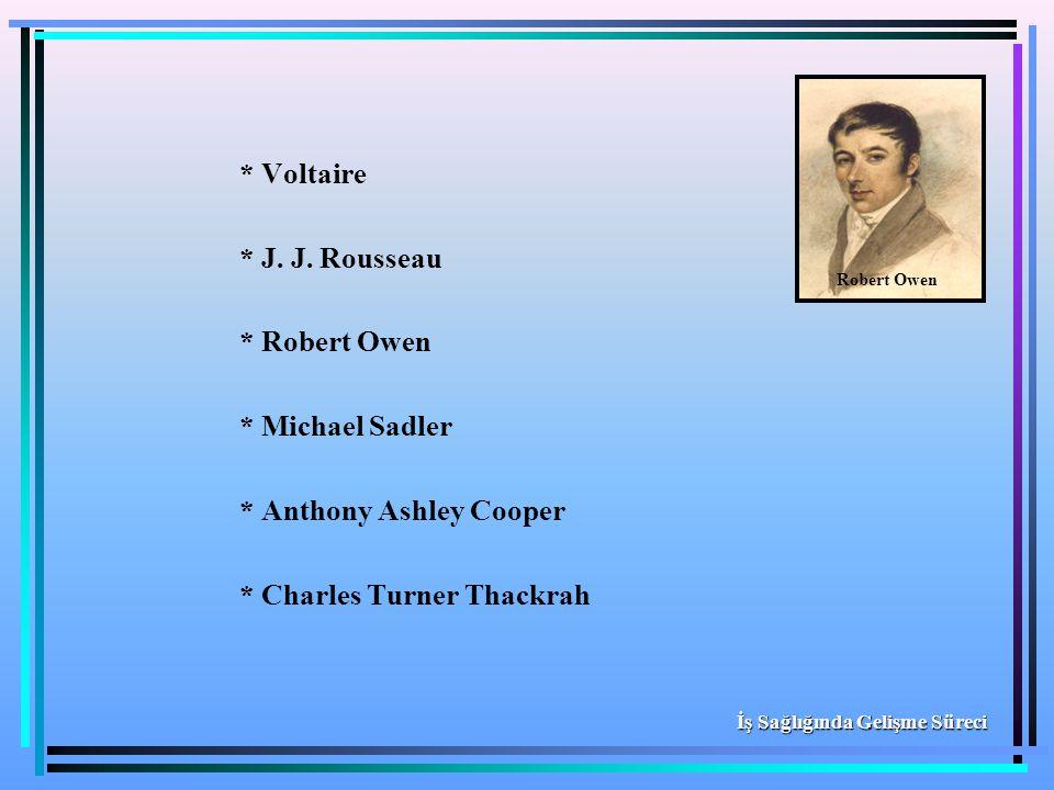 * Voltaire * J. J. Rousseau * Robert Owen * Michael Sadler * Anthony Ashley Cooper * Charles Turner Thackrah İş Sağlığında Gelişme Süreci Robert Owen