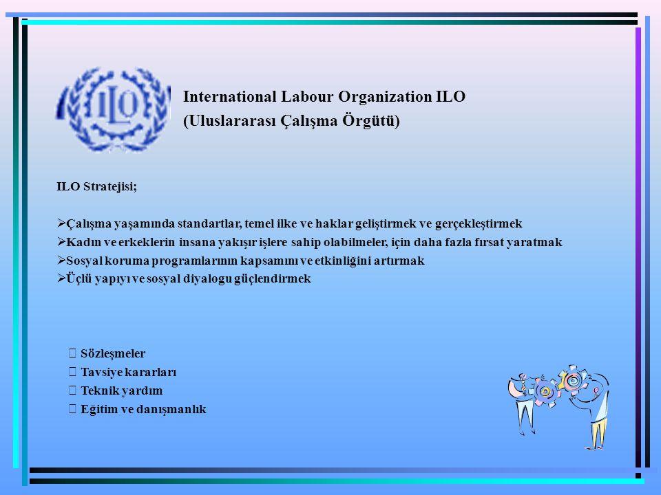 ILO Stratejisi;  Çalışma yaşamında standartlar, temel ilke ve haklar geliştirmek ve gerçekleştirmek  Kadın ve erkeklerin insana yakışır işlere sahip
