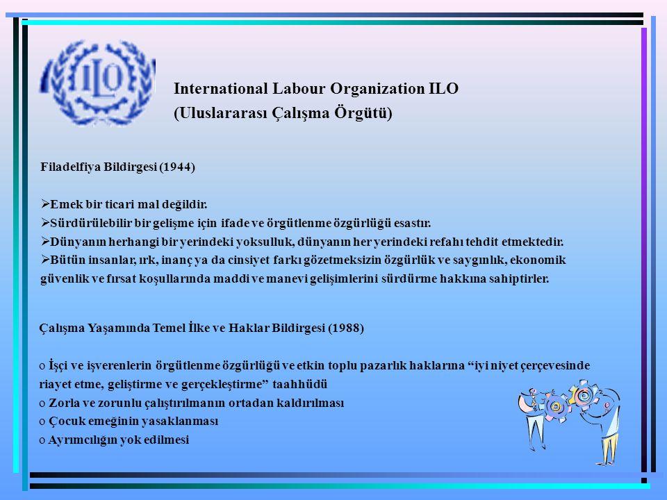 International Labour Organization ILO (Uluslararası Çalışma Örgütü) Filadelfiya Bildirgesi (1944)  Emek bir ticari mal değildir.  Sürdürülebilir bir