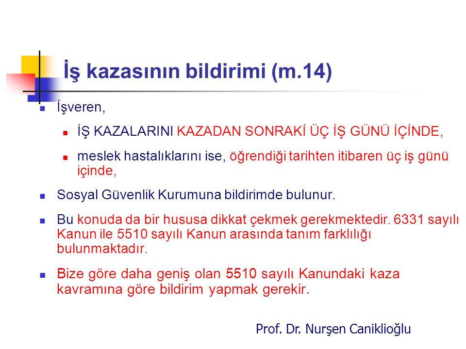 Prof. Dr. Nurşen Caniklioğlu İş kazasının bildirimi (m.14) İşveren, İŞ KAZALARINI KAZADAN SONRAKİ ÜÇ İŞ GÜNÜ İÇİNDE, meslek hastalıklarını ise, öğrend