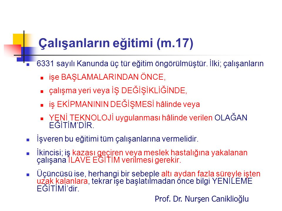 Prof. Dr. Nurşen Caniklioğlu Çalışanların eğitimi (m.17) 6331 sayılı Kanunda üç tür eğitim öngörülmüştür. İlki; çalışanların işe BAŞLAMALARINDAN ÖNCE,