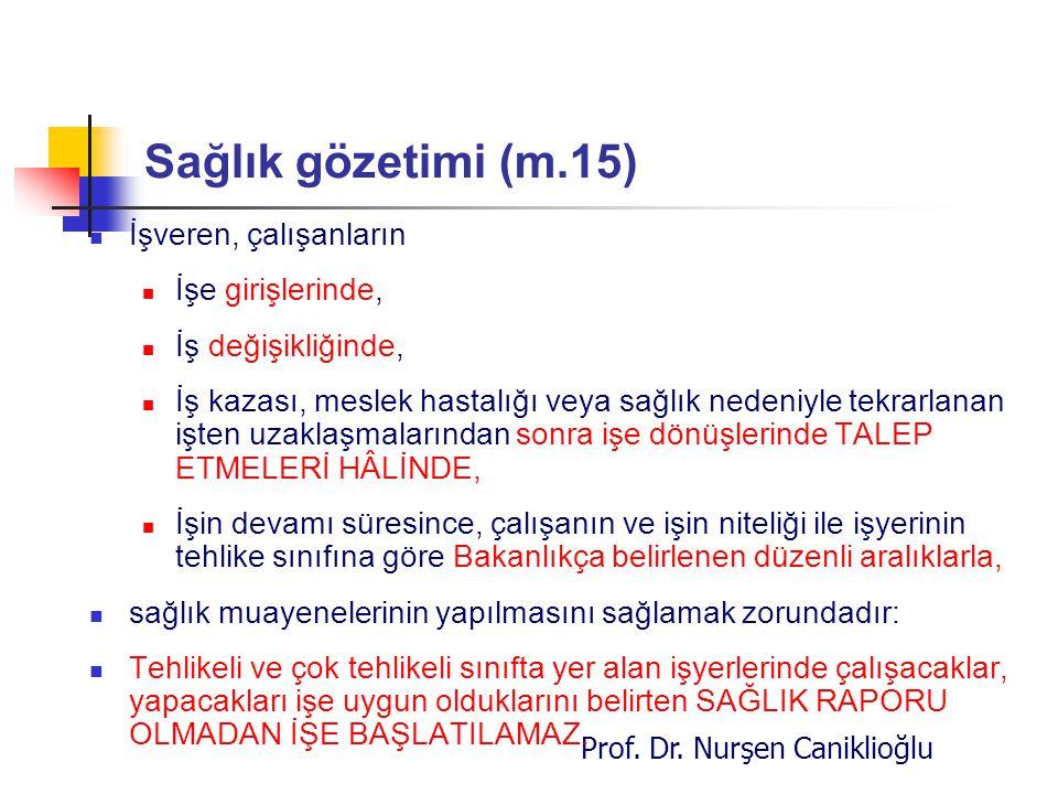 Prof. Dr. Nurşen Caniklioğlu Sağlık gözetimi (m.15) İşveren, çalışanların İşe girişlerinde, İş değişikliğinde, İş kazası, meslek hastalığı veya sağlık