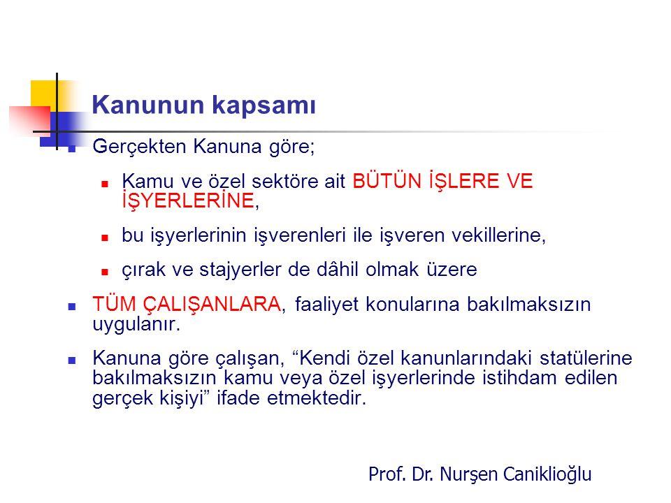 Prof. Dr. Nurşen Caniklioğlu Kanunun kapsamı Gerçekten Kanuna göre; Kamu ve özel sektöre ait BÜTÜN İŞLERE VE İŞYERLERİNE, bu işyerlerinin işverenleri