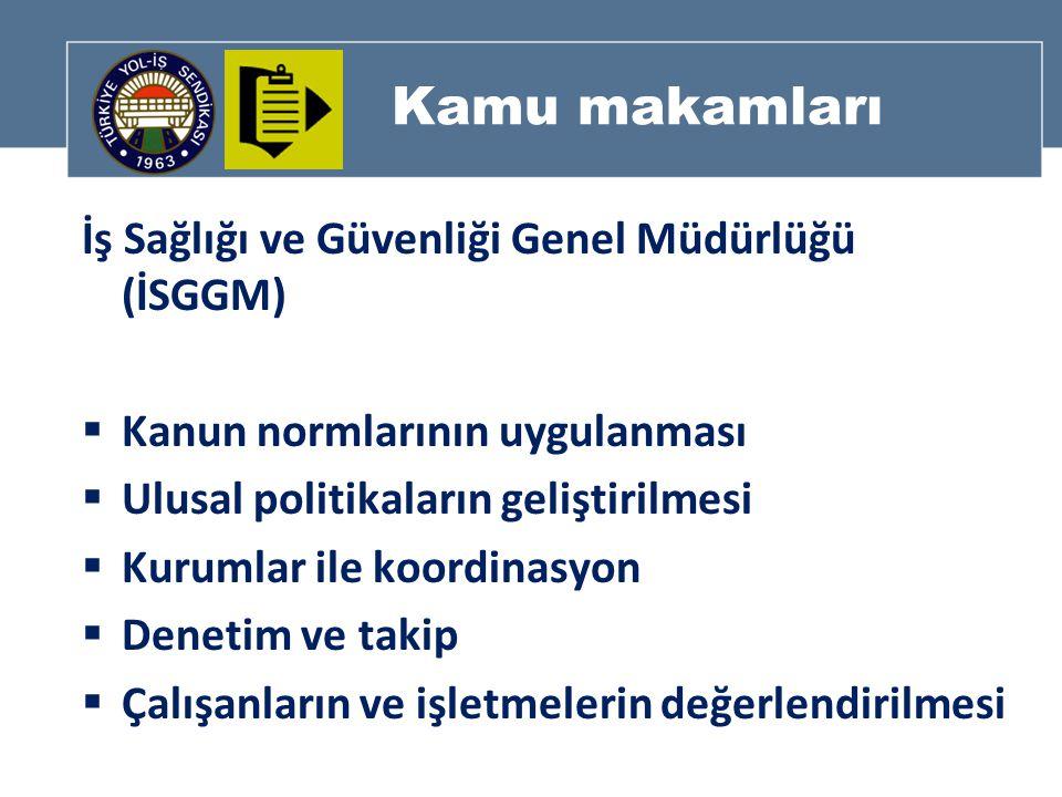 Kamu makamları İş Sağlığı ve Güvenliği Genel Müdürlüğü (İSGGM)  Kanun normlarının uygulanması  Ulusal politikaların geliştirilmesi  Kurumlar ile koordinasyon  Denetim ve takip  Çalışanların ve işletmelerin değerlendirilmesi