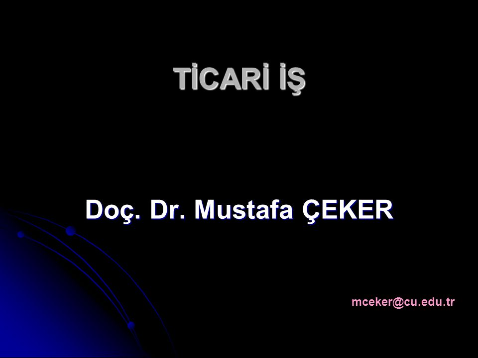 TİCARİ İŞ Doç. Dr. Mustafa ÇEKER mceker@cu.edu.tr