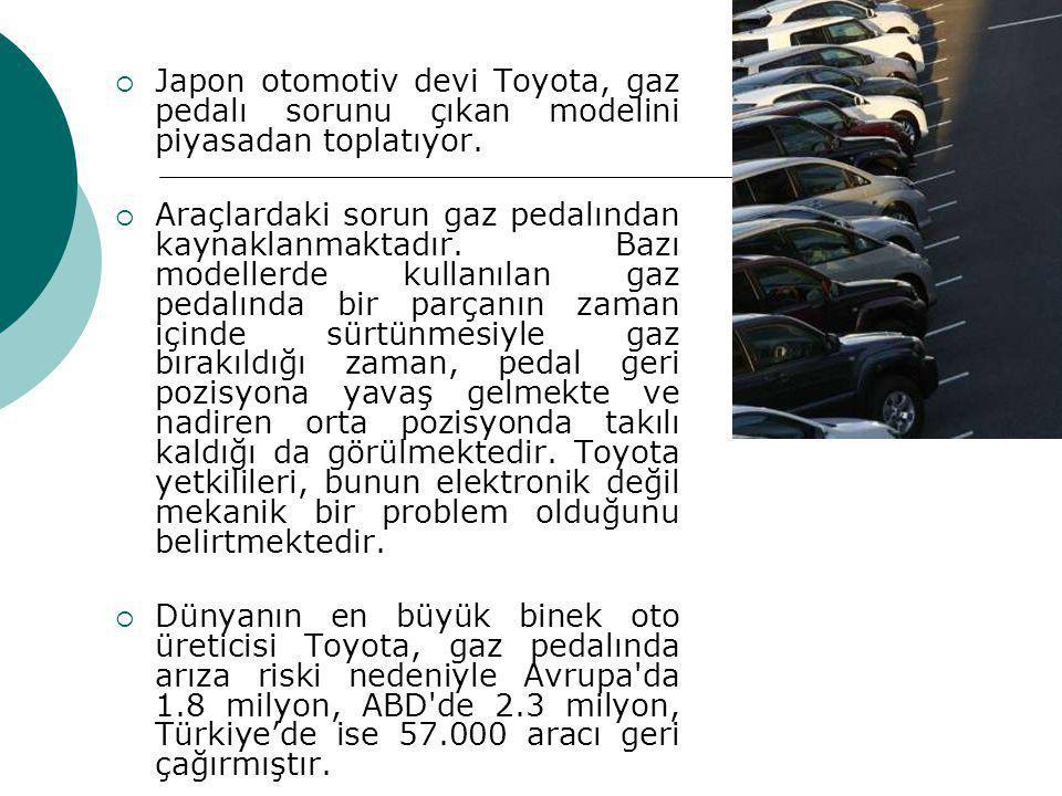  Japon otomotiv devi Toyota, gaz pedalı sorunu çıkan modelini piyasadan toplatıyor.  Araçlardaki sorun gaz pedalından kaynaklanmaktadır. Bazı modell
