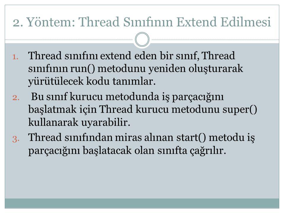 2. Yöntem: Thread Sınıfının Extend Edilmesi 1. Thread sınıfını extend eden bir sınıf, Thread sınıfının run() metodunu yeniden oluşturarak yürütülecek